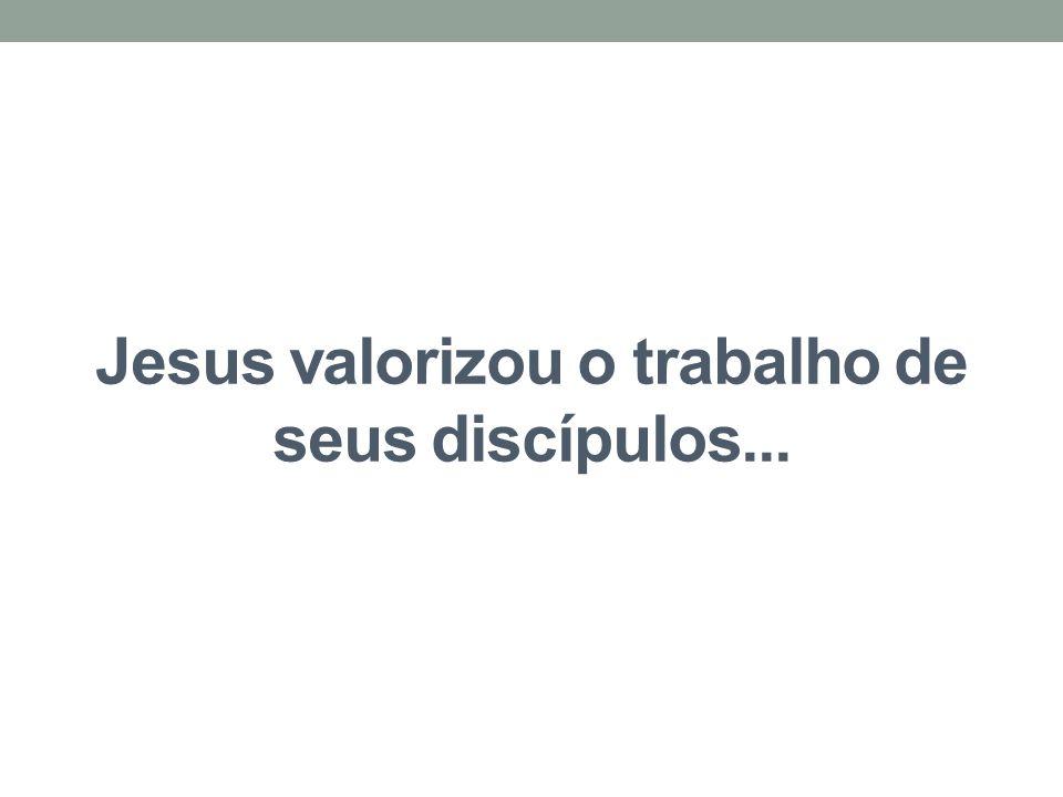 Jesus valorizou o trabalho de seus discípulos...