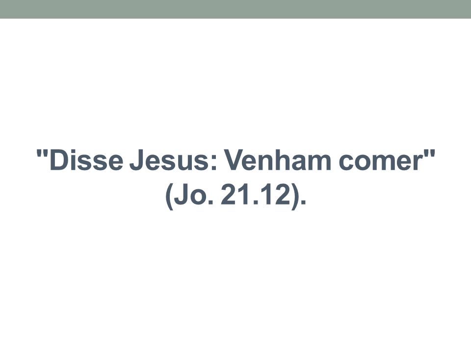 Disse Jesus: Venham comer (Jo. 21.12).