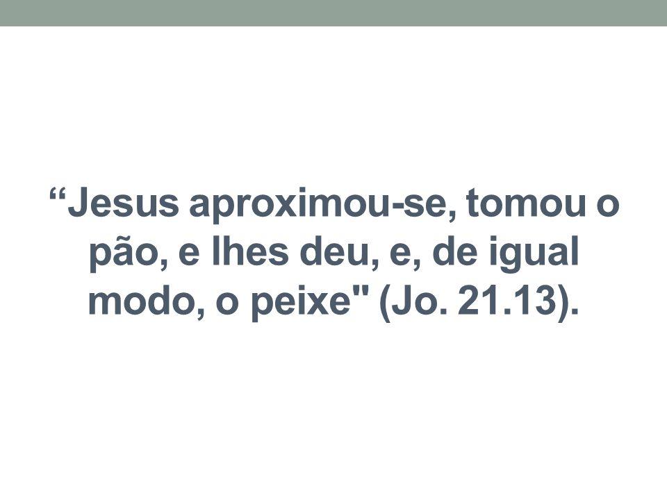 Jesus aproximou-se, tomou o pão, e lhes deu, e, de igual modo, o peixe (Jo. 21.13).