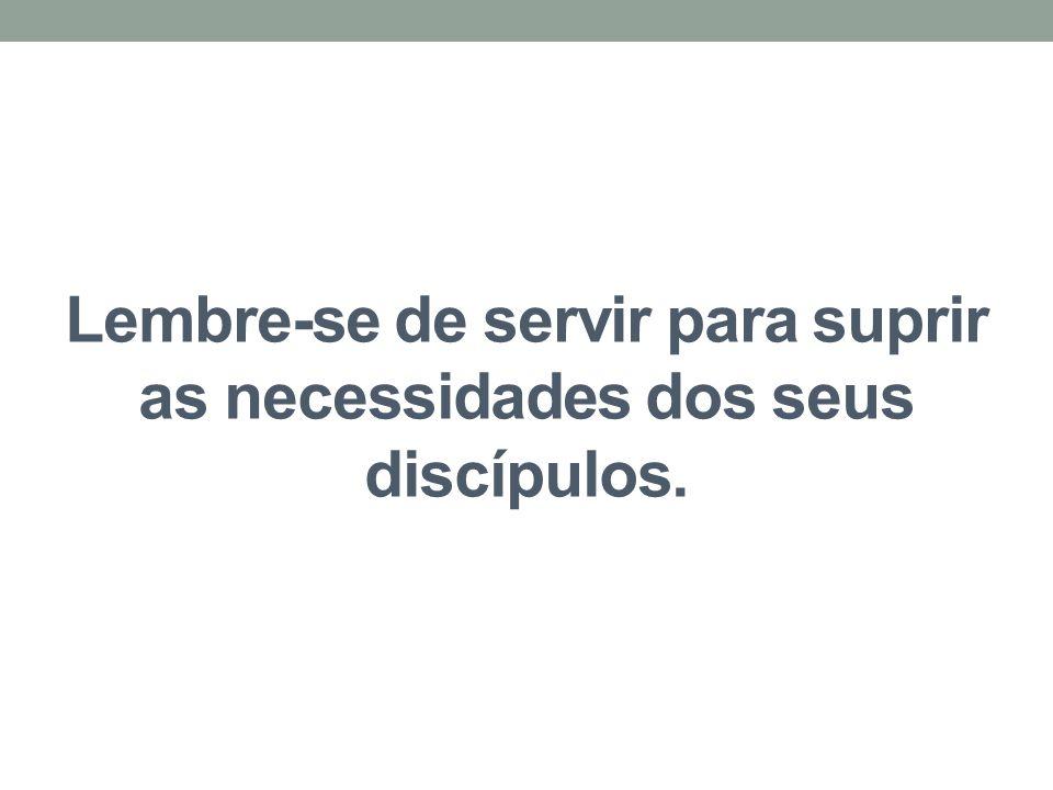 Lembre-se de servir para suprir as necessidades dos seus discípulos.