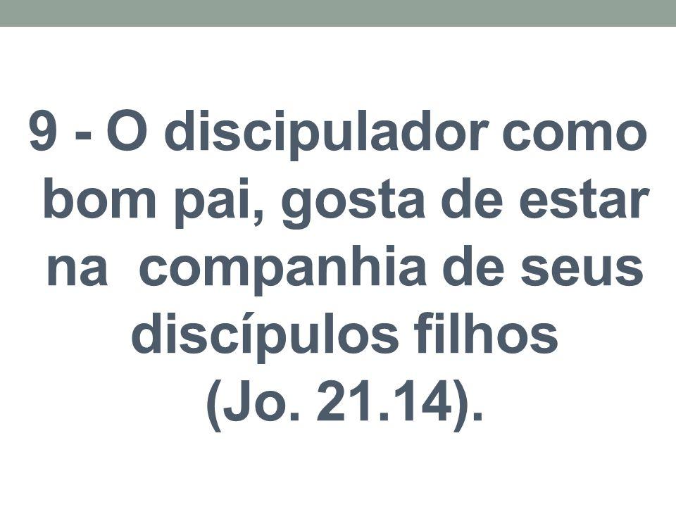 9 - O discipulador como bom pai, gosta de estar na companhia de seus discípulos filhos (Jo. 21.14).