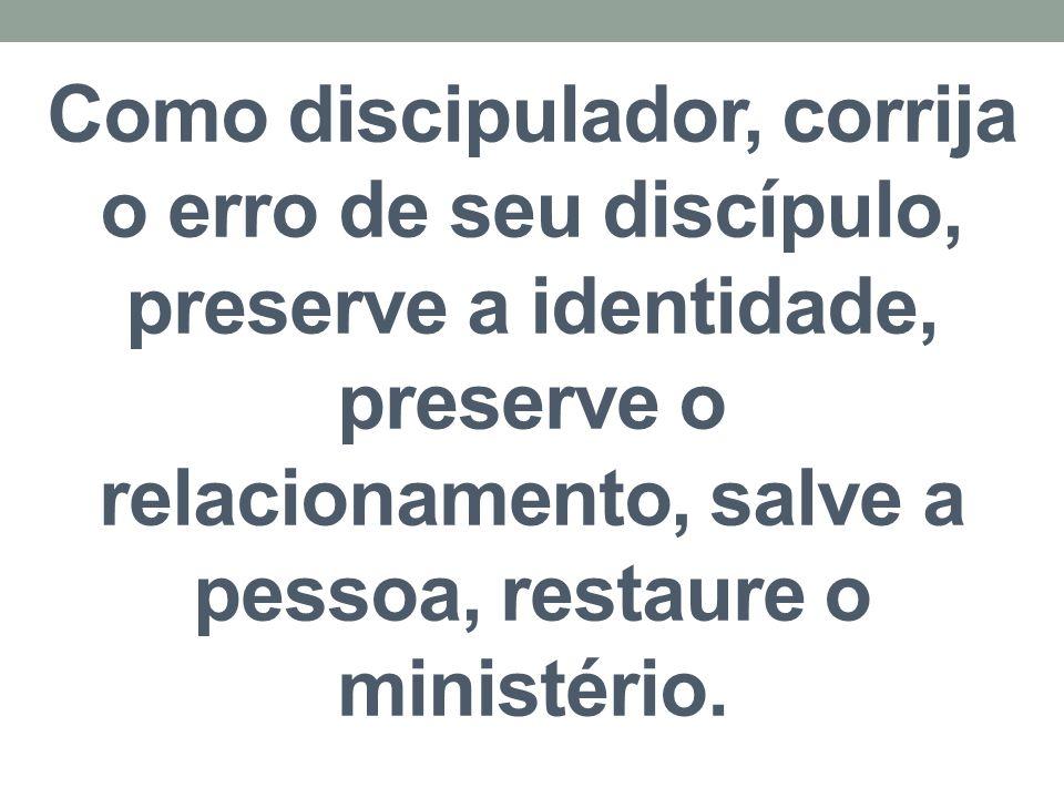 Como discipulador, corrija o erro de seu discípulo, preserve a identidade, preserve o relacionamento, salve a pessoa, restaure o ministério.
