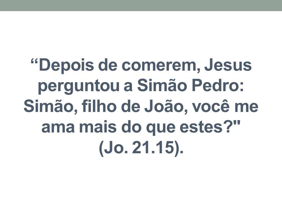 Depois de comerem, Jesus perguntou a Simão Pedro: Simão, filho de João, você me ama mais do que estes (Jo.