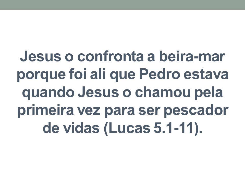 Jesus o confronta a beira-mar porque foi ali que Pedro estava quando Jesus o chamou pela primeira vez para ser pescador de vidas (Lucas 5.1-11).
