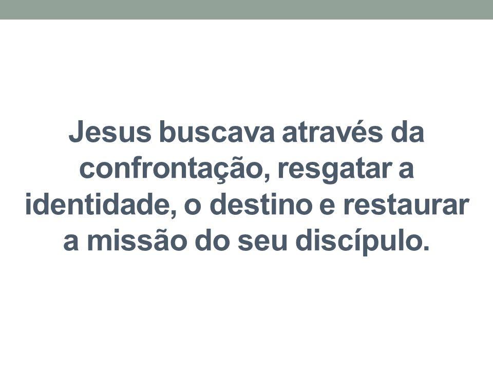 Jesus buscava através da confrontação, resgatar a identidade, o destino e restaurar a missão do seu discípulo.