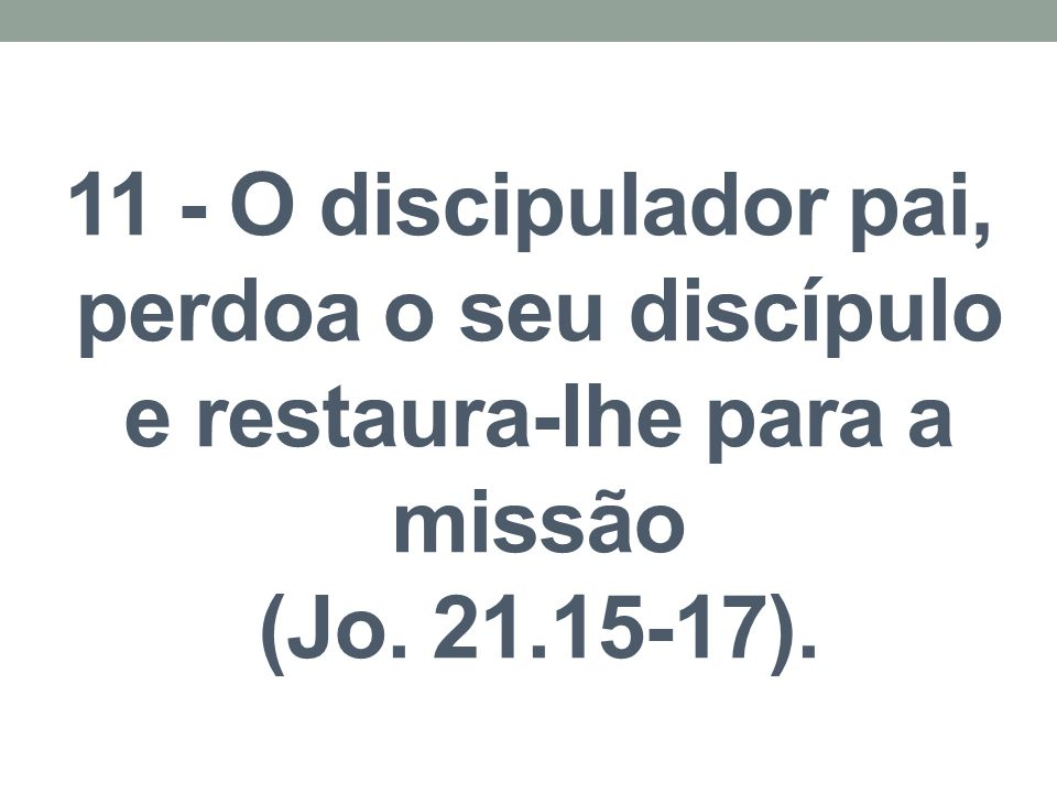 11 - O discipulador pai, perdoa o seu discípulo e restaura-lhe para a missão (Jo. 21.15-17).
