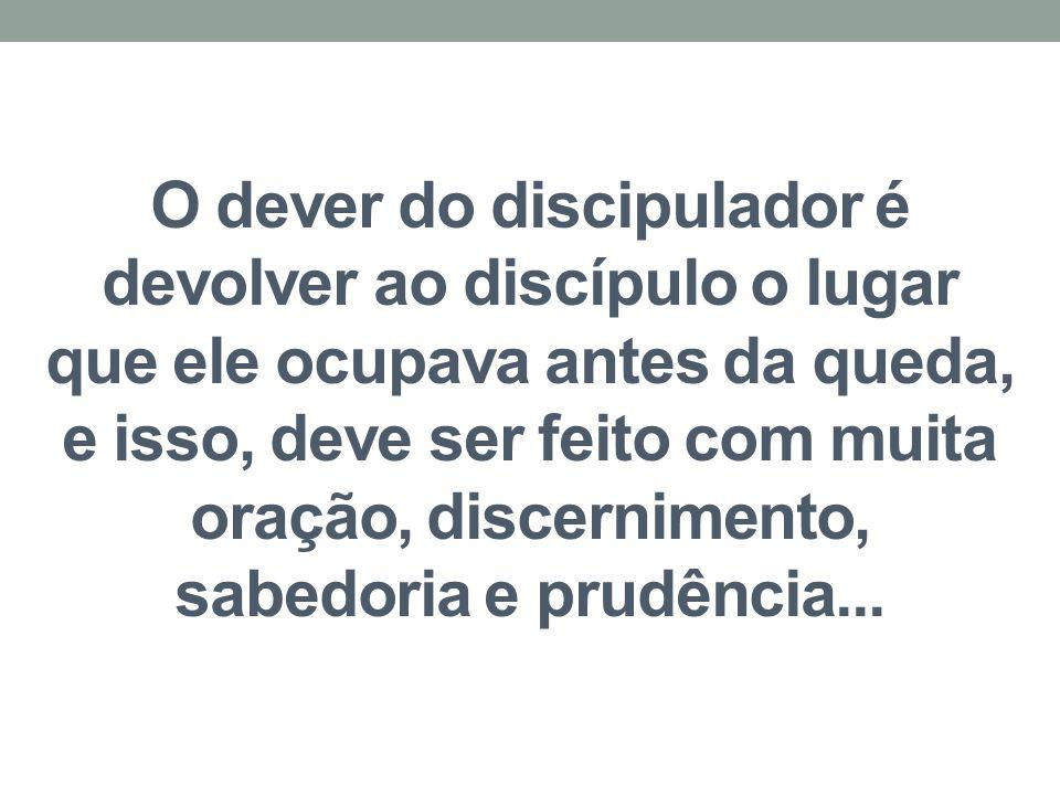 O dever do discipulador é devolver ao discípulo o lugar que ele ocupava antes da queda, e isso, deve ser feito com muita oração, discernimento, sabedoria e prudência...