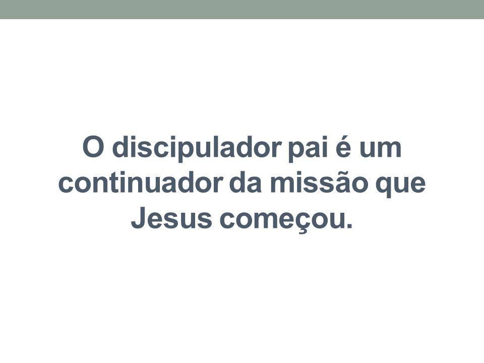 O discipulador pai é um continuador da missão que Jesus começou.