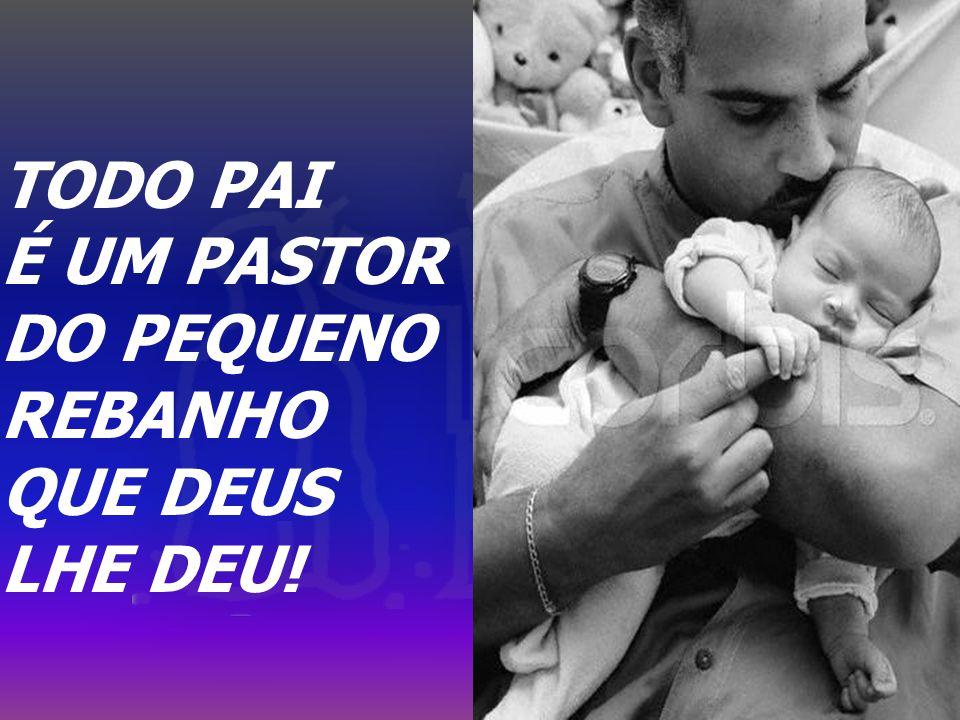 TODO PAI É UM PASTOR DO PEQUENO REBANHO QUE DEUS LHE DEU!