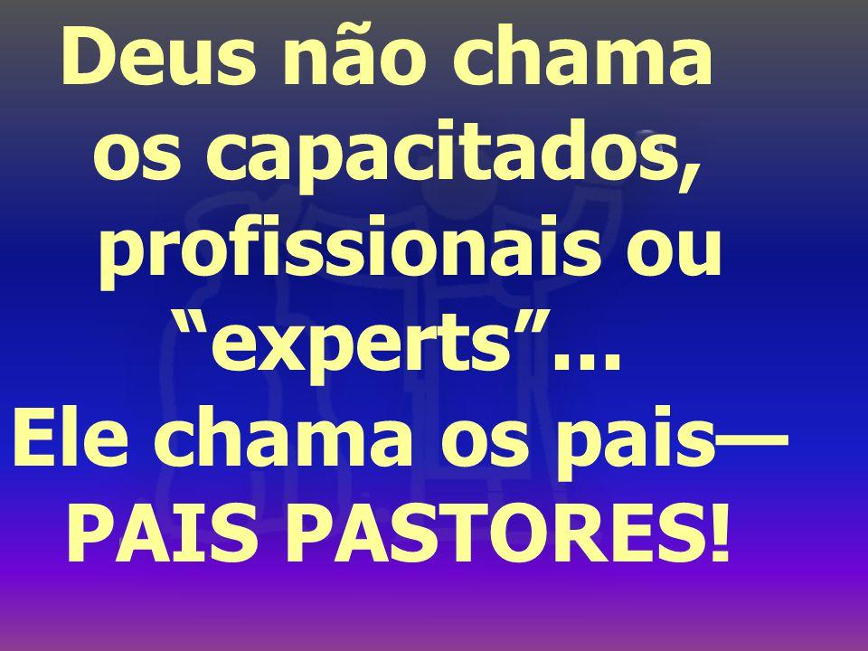Deus não chama os capacitados, profissionais ou experts ... Ele chama os pais— PAIS PASTORES!