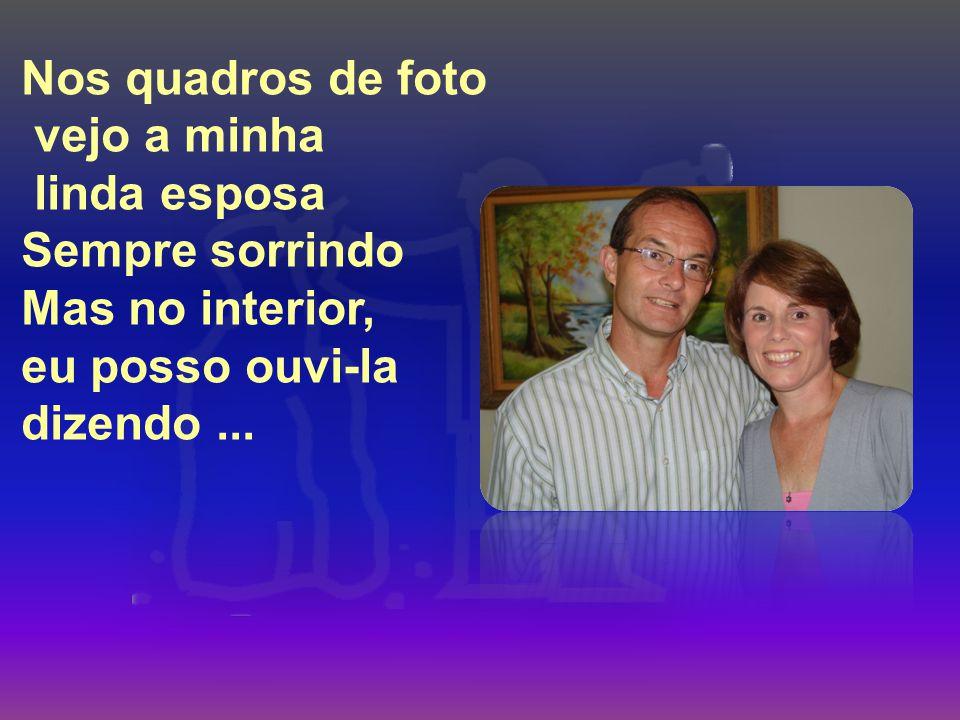 Nos quadros de foto vejo a minha. linda esposa Sempre sorrindo Mas no interior, eu posso ouvi-la.