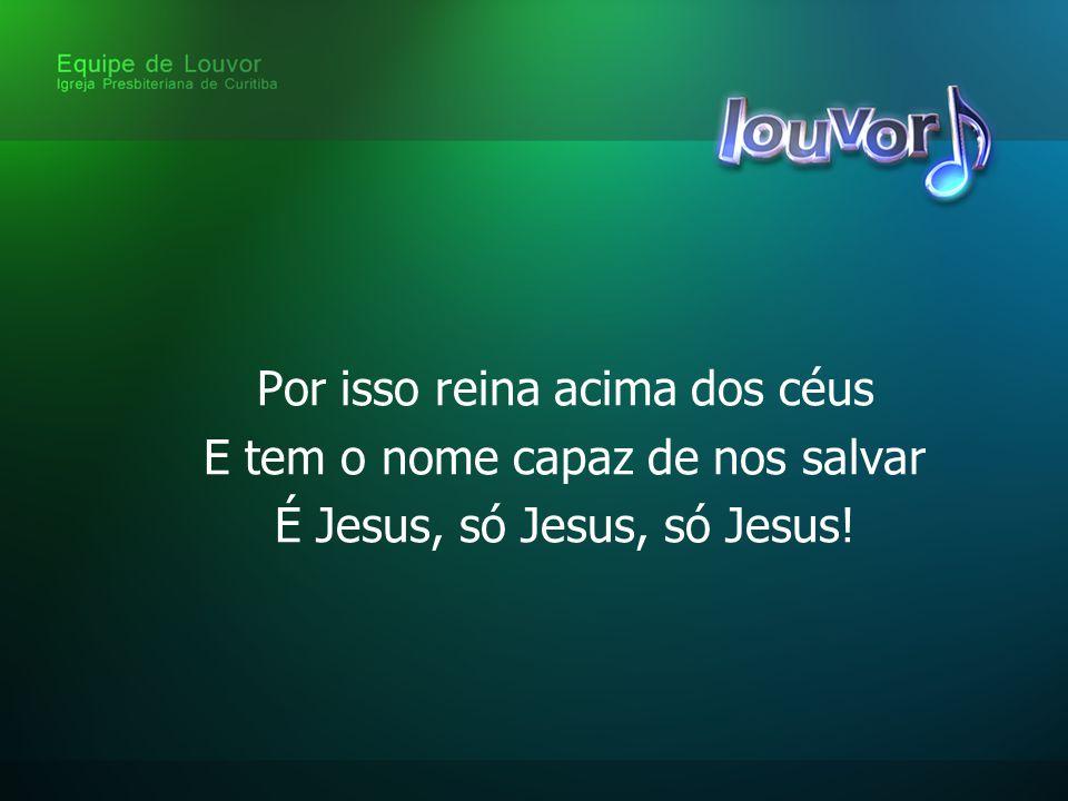 Por isso reina acima dos céus E tem o nome capaz de nos salvar É Jesus, só Jesus, só Jesus!