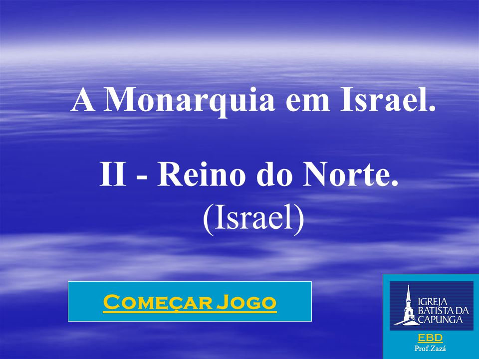 A Monarquia em Israel. II - Reino do Norte. (Israel) Começar Jogo EBD