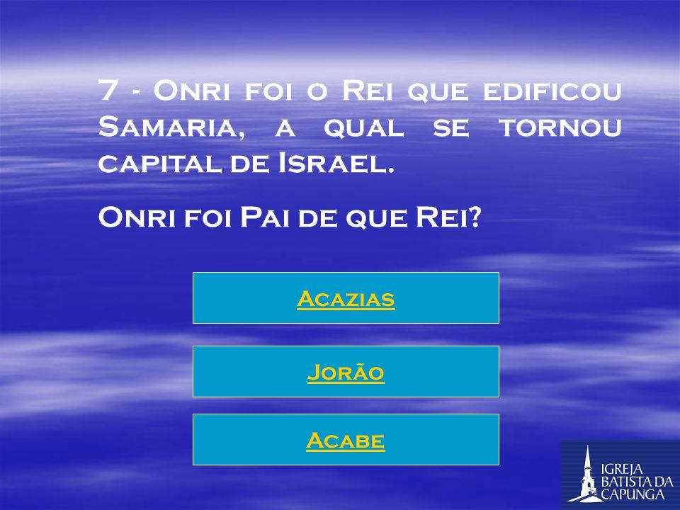 7 - Onri foi o Rei que edificou Samaria, a qual se tornou capital de Israel.