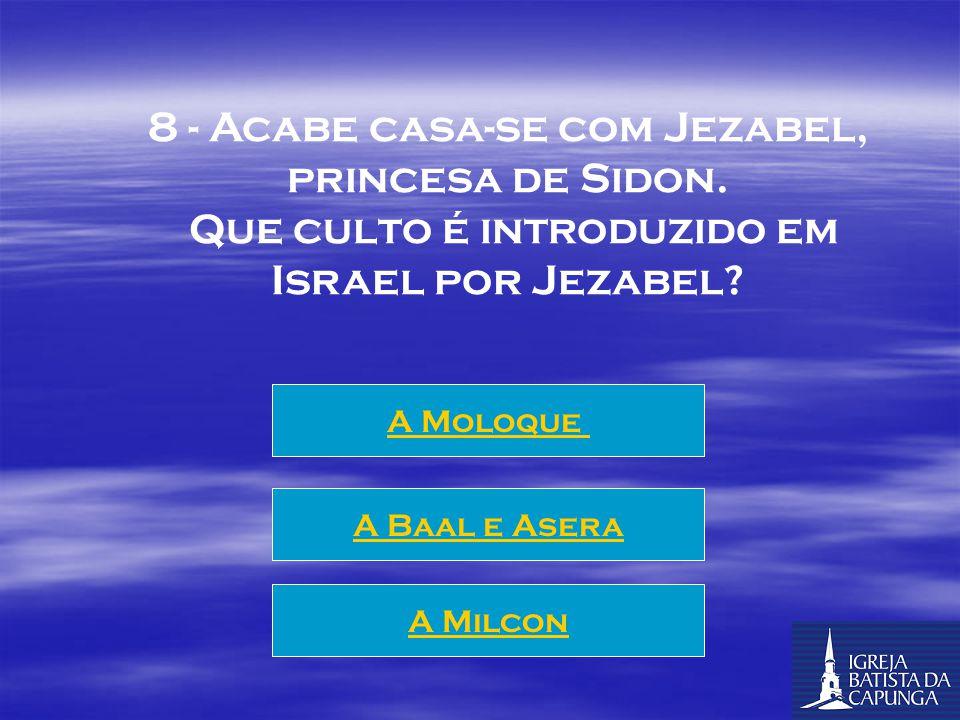 8 - Acabe casa-se com Jezabel, princesa de Sidon.