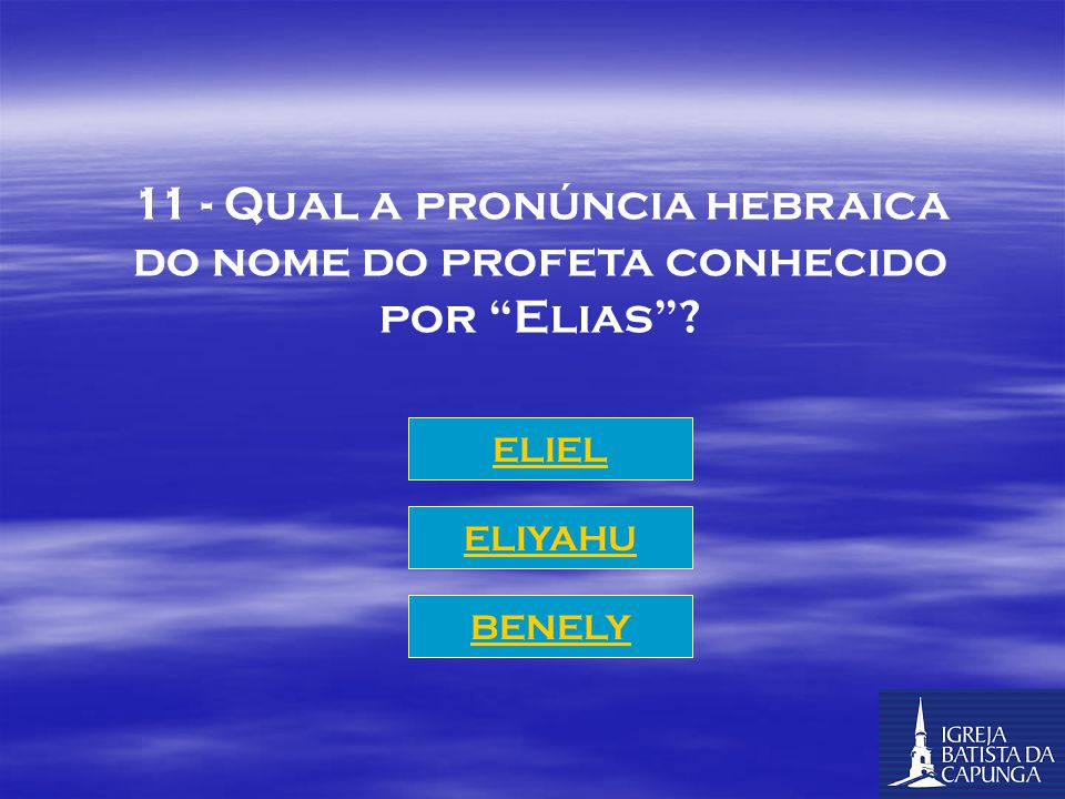 11 - Qual a pronúncia hebraica do nome do profeta conhecido por Elias