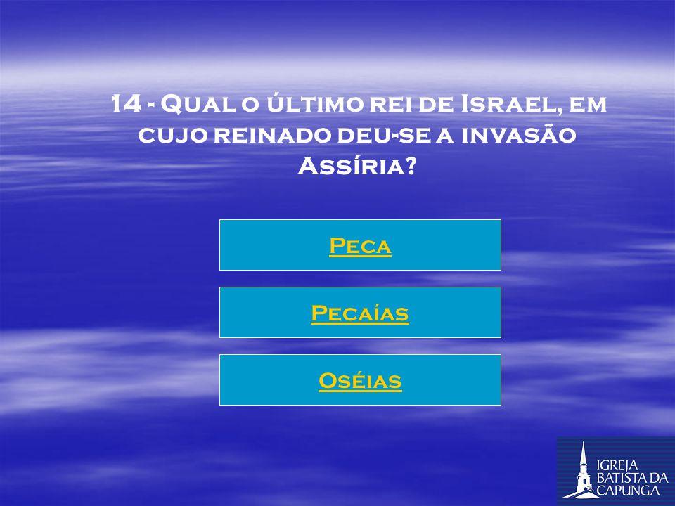 14 - Qual o último rei de Israel, em cujo reinado deu-se a invasão Assíria