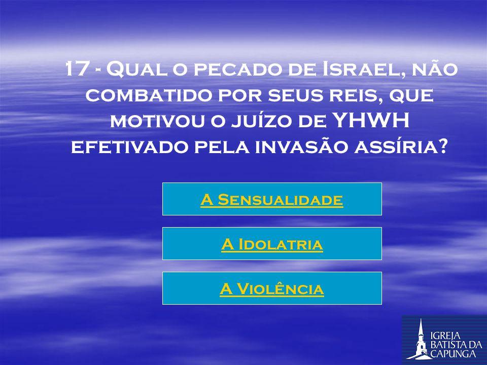 17 - Qual o pecado de Israel, não combatido por seus reis, que motivou o juízo de YHWH efetivado pela invasão assíria