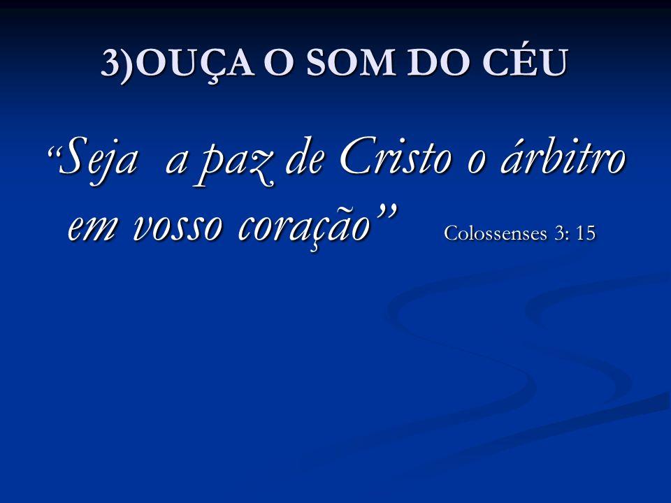 3)OUÇA O SOM DO CÉU Seja a paz de Cristo o árbitro em vosso coração Colossenses 3: 15