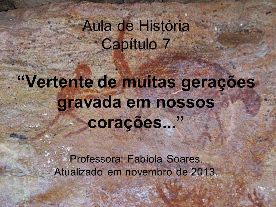 Aula de História Capítulo 7 Vertente de muitas gerações gravada em nossos corações... Professora: Fabíola Soares.