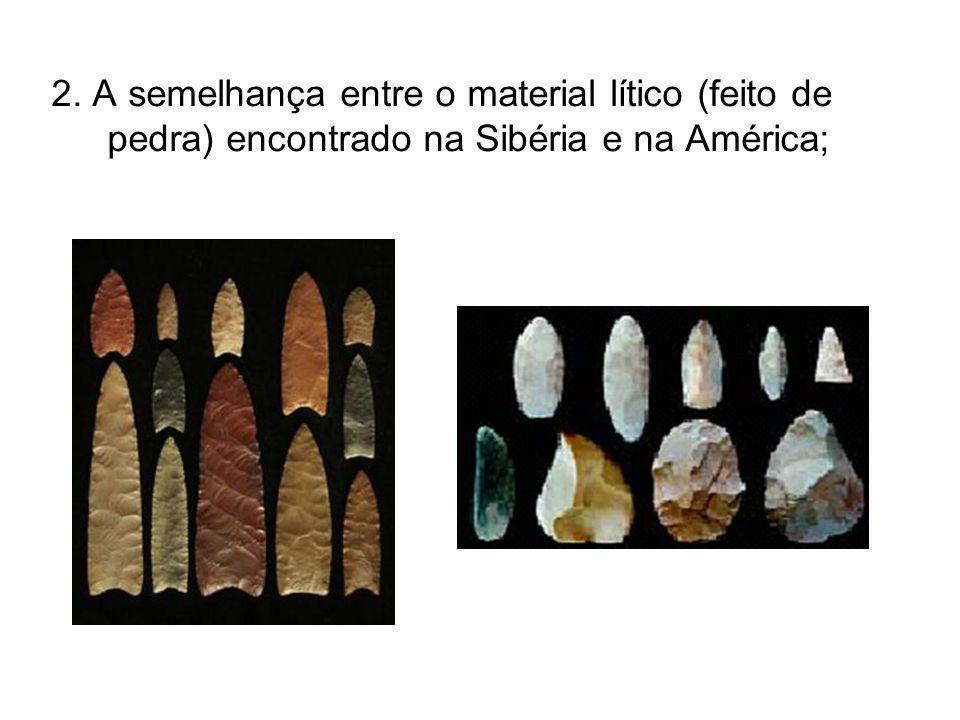 2. A semelhança entre o material lítico (feito de pedra) encontrado na Sibéria e na América;