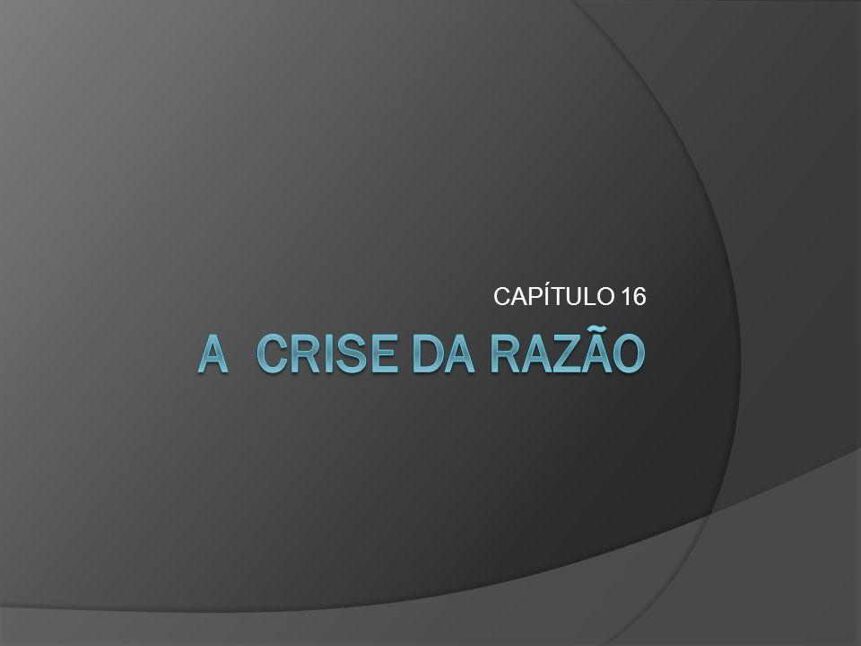 CAPÍTULO 16 A CRISE DA RAZÃO