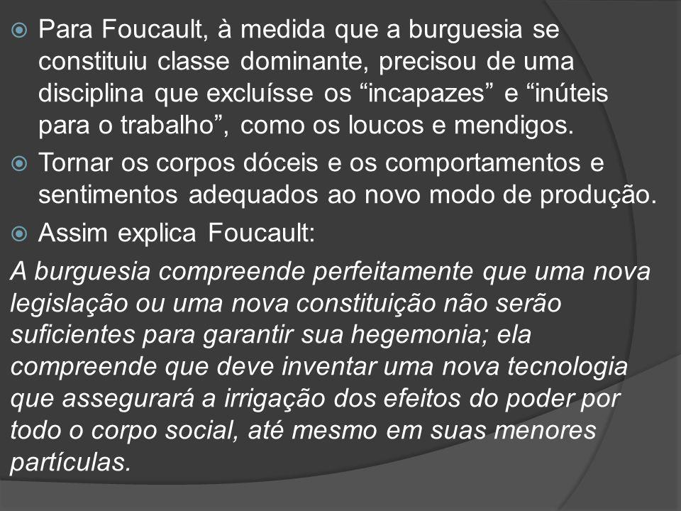 Para Foucault, à medida que a burguesia se constituiu classe dominante, precisou de uma disciplina que excluísse os incapazes e inúteis para o trabalho , como os loucos e mendigos.