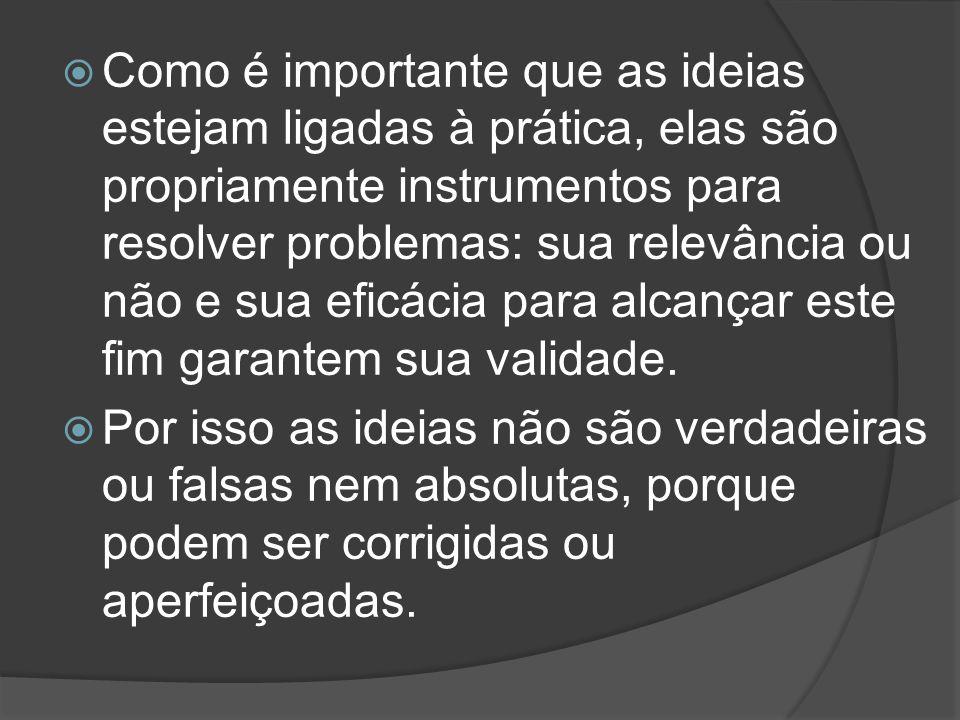 Como é importante que as ideias estejam ligadas à prática, elas são propriamente instrumentos para resolver problemas: sua relevância ou não e sua eficácia para alcançar este fim garantem sua validade.