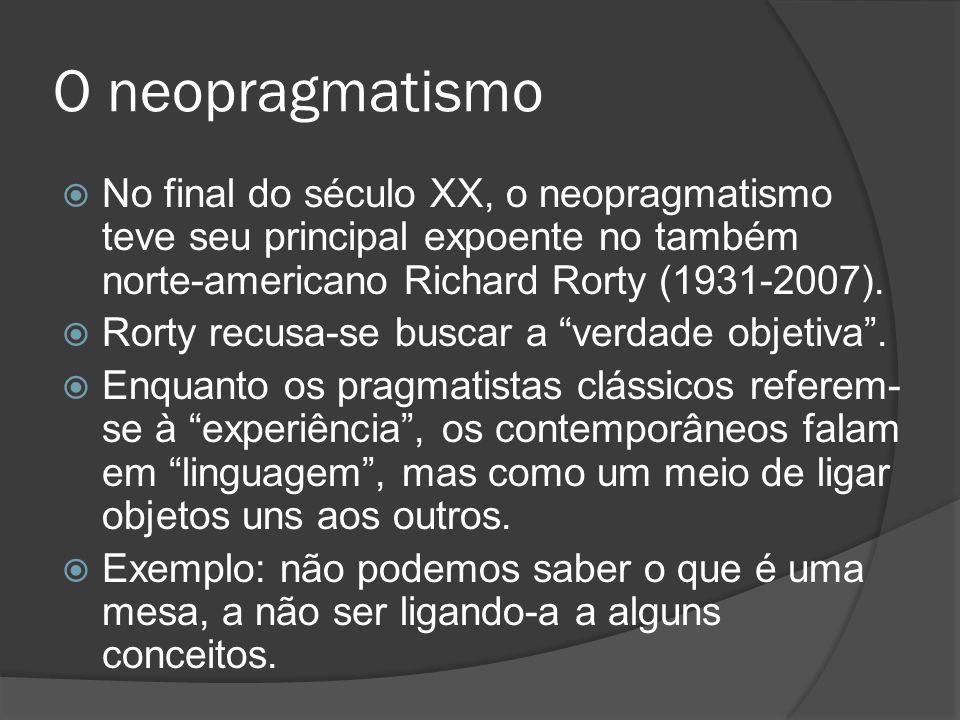 O neopragmatismo No final do século XX, o neopragmatismo teve seu principal expoente no também norte-americano Richard Rorty (1931-2007).