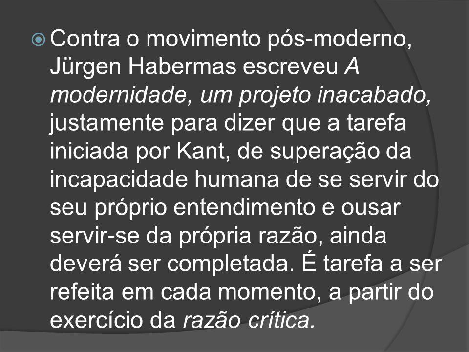 Contra o movimento pós-moderno, Jürgen Habermas escreveu A modernidade, um projeto inacabado, justamente para dizer que a tarefa iniciada por Kant, de superação da incapacidade humana de se servir do seu próprio entendimento e ousar servir-se da própria razão, ainda deverá ser completada.