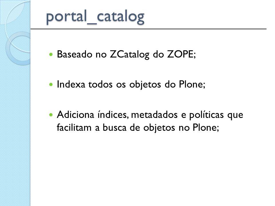 portal_catalog Baseado no ZCatalog do ZOPE;