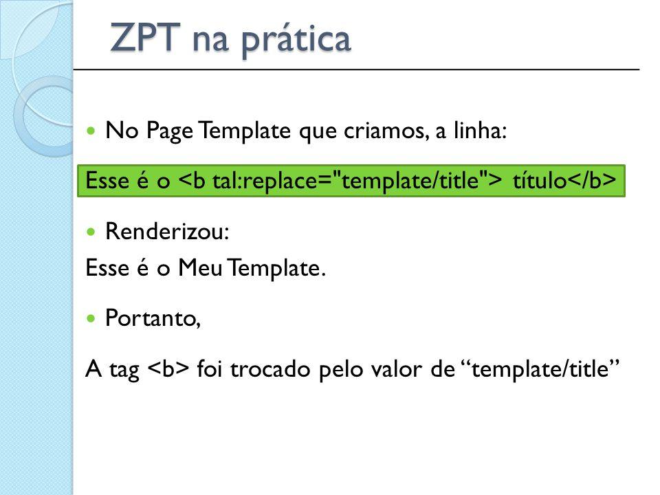 ZPT na prática No Page Template que criamos, a linha:
