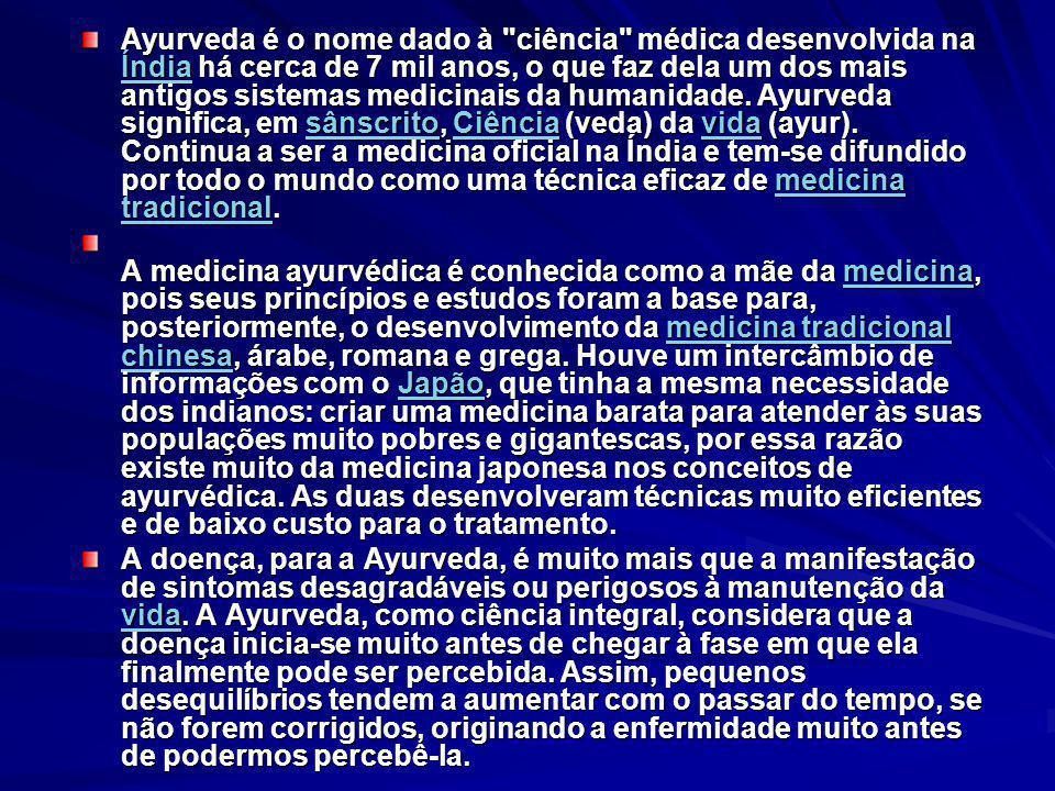 Ayurveda é o nome dado à ciência médica desenvolvida na Índia há cerca de 7 mil anos, o que faz dela um dos mais antigos sistemas medicinais da humanidade. Ayurveda significa, em sânscrito, Ciência (veda) da vida (ayur). Continua a ser a medicina oficial na Índia e tem-se difundido por todo o mundo como uma técnica eficaz de medicina tradicional.