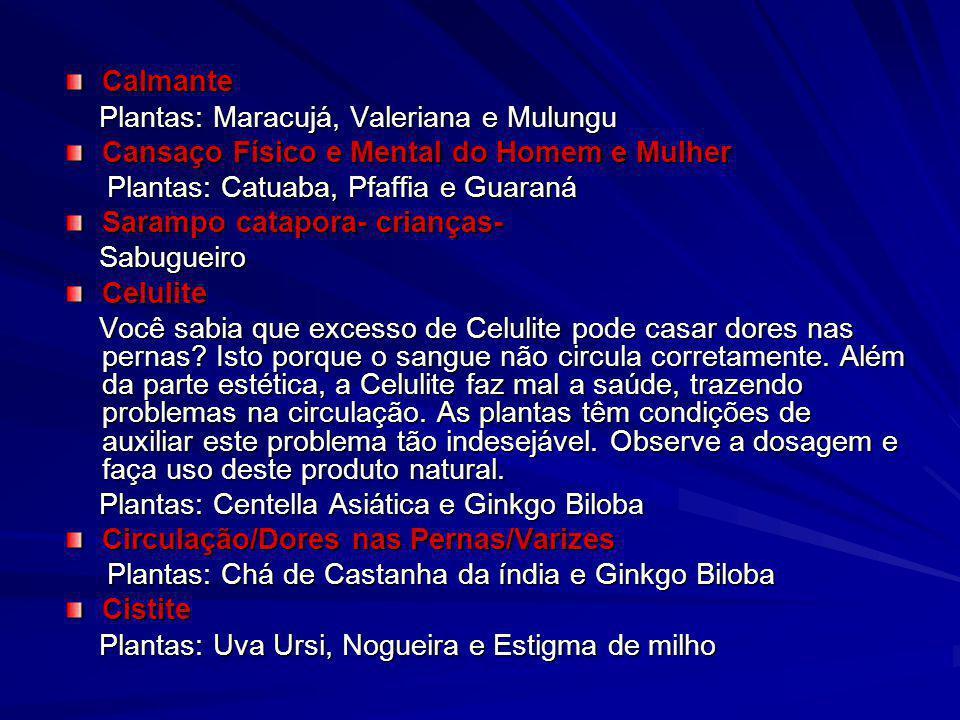 Calmante Plantas: Maracujá, Valeriana e Mulungu. Cansaço Físico e Mental do Homem e Mulher. Plantas: Catuaba, Pfaffia e Guaraná.