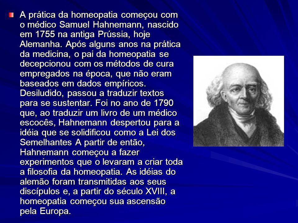 A prática da homeopatia começou com o médico Samuel Hahnemann, nascido em 1755 na antiga Prússia, hoje Alemanha.