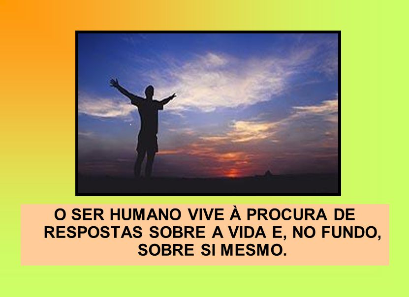 O SER HUMANO VIVE À PROCURA DE RESPOSTAS SOBRE A VIDA E, NO FUNDO, SOBRE SI MESMO.