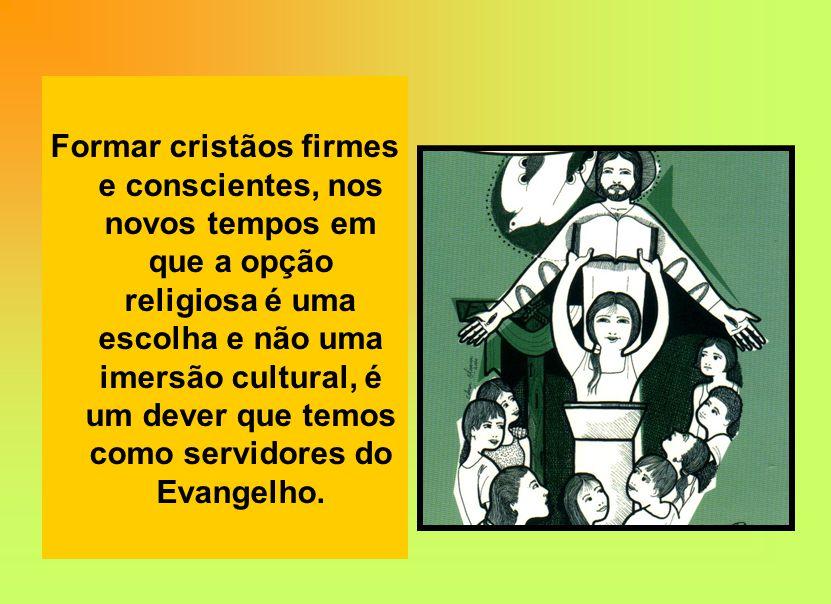 Formar cristãos firmes e conscientes, nos novos tempos em que a opção religiosa é uma escolha e não uma imersão cultural, é um dever que temos como servidores do Evangelho.