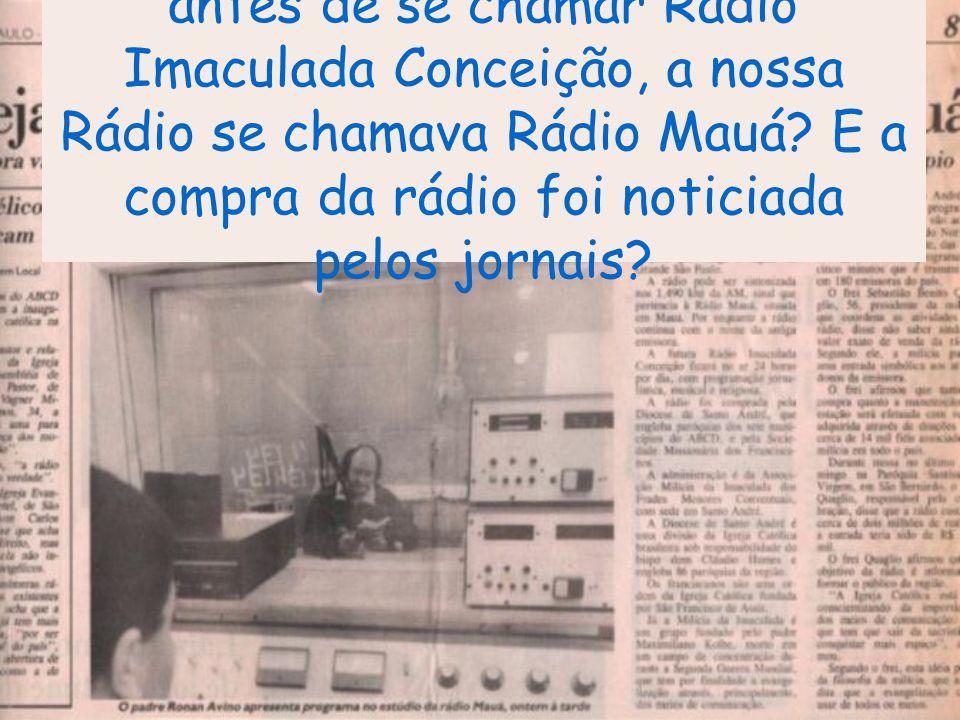 antes de se chamar Rádio Imaculada Conceição, a nossa Rádio se chamava Rádio Mauá.