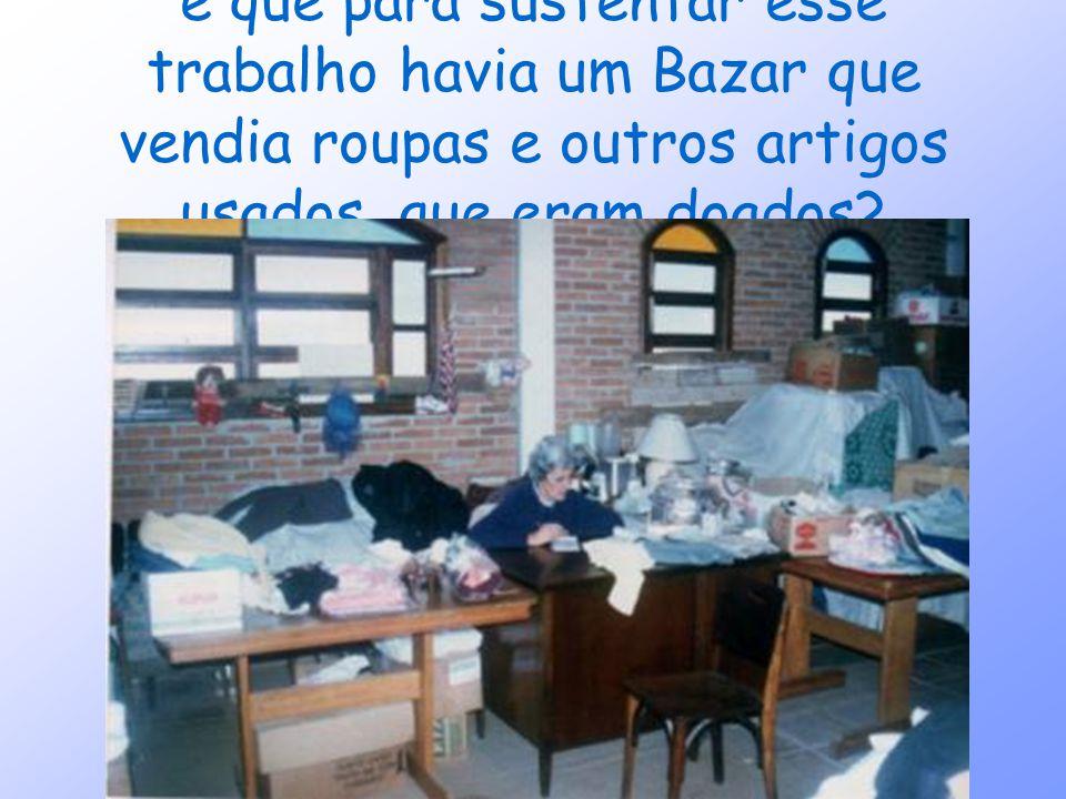 e que para sustentar esse trabalho havia um Bazar que vendia roupas e outros artigos usados, que eram doados