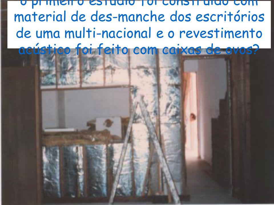 o primeiro estúdio foi construído com material de des-manche dos escritórios de uma multi-nacional e o revestimento acústico foi feito com caixas de ovos