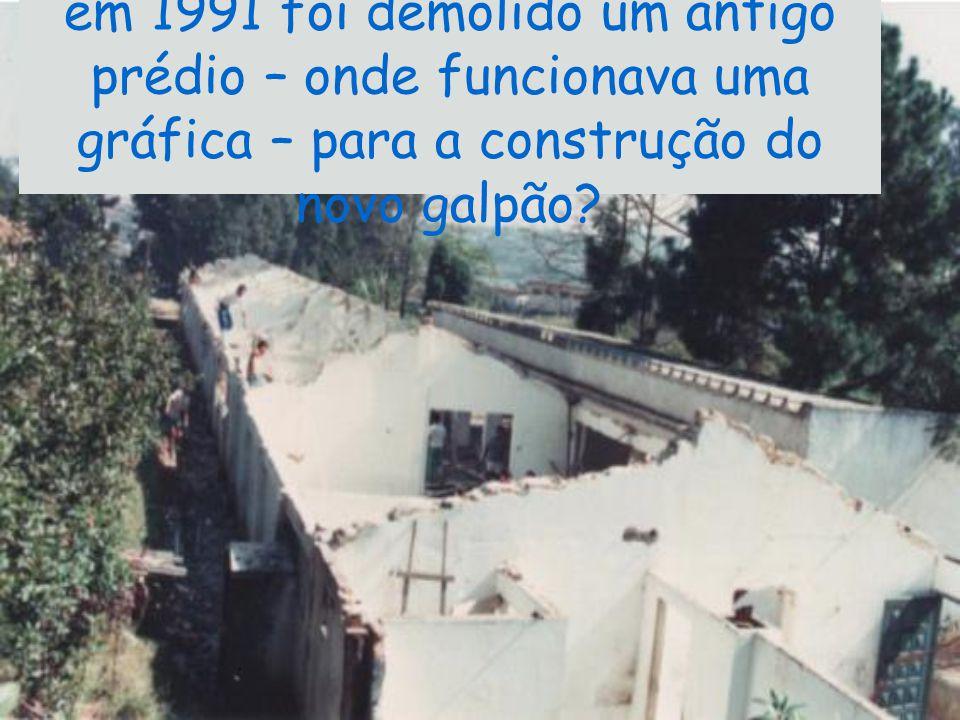 em 1991 foi demolido um antigo prédio – onde funcionava uma gráfica – para a construção do novo galpão