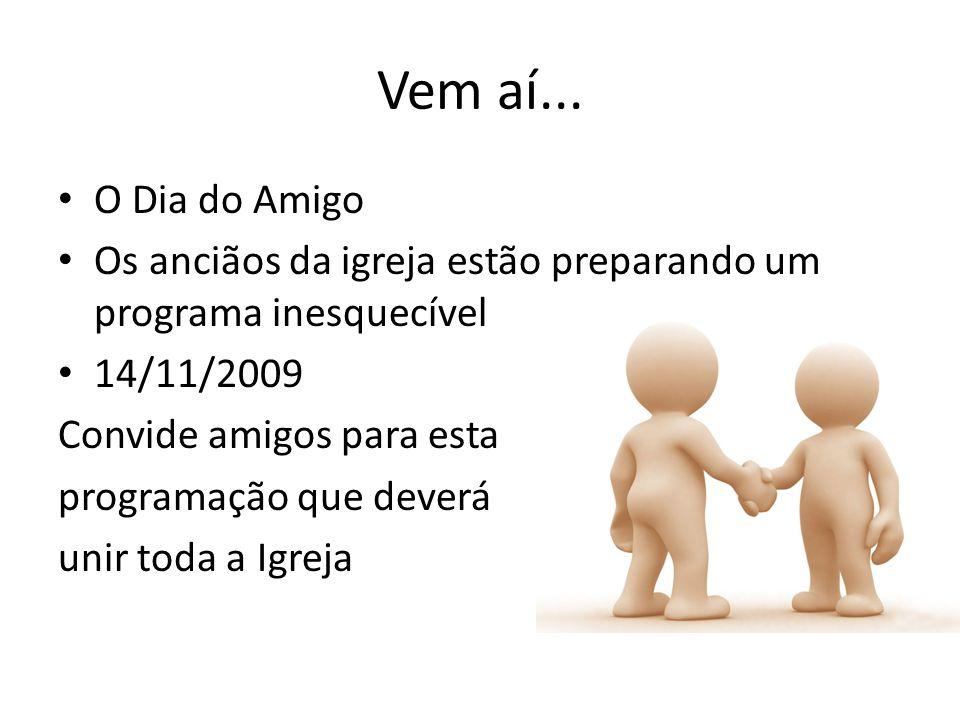 Vem aí... O Dia do Amigo. Os anciãos da igreja estão preparando um programa inesquecível. 14/11/2009.