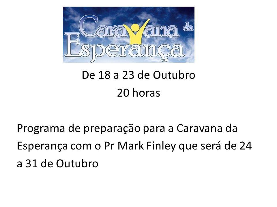 De 18 a 23 de Outubro 20 horas. Programa de preparação para a Caravana da. Esperança com o Pr Mark Finley que será de 24.