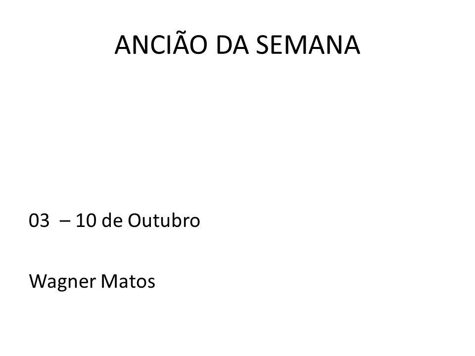 ANCIÃO DA SEMANA 03 – 10 de Outubro Wagner Matos