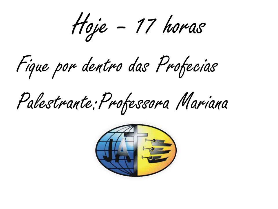 Hoje – 17 horas Fique por dentro das Profecias Palestrante:Professora Mariana