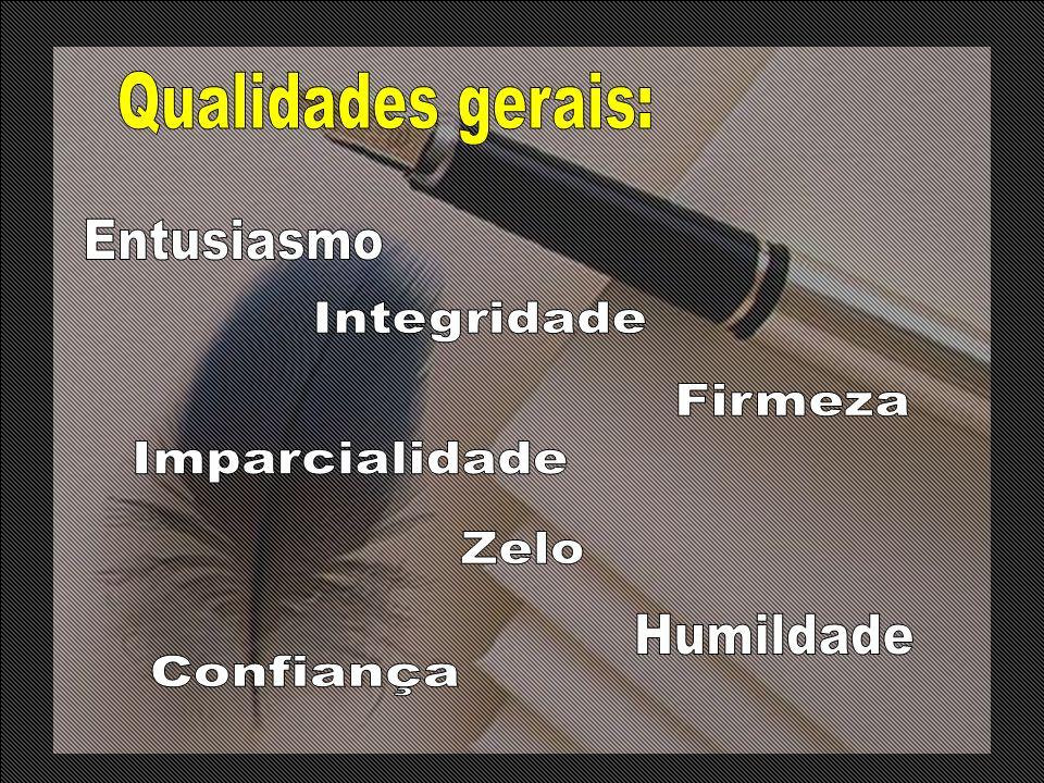 Qualidades gerais: Entusiasmo Integridade Firmeza Imparcialidade Zelo Humildade Confiança
