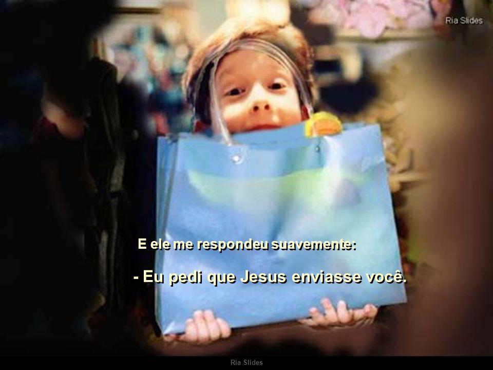 E ele me respondeu suavemente: - Eu pedi que Jesus enviasse você.