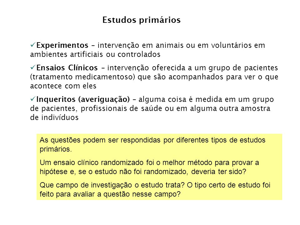 Estudos primários Experimentos – intervenção em animais ou em voluntários em ambientes artificiais ou controlados.