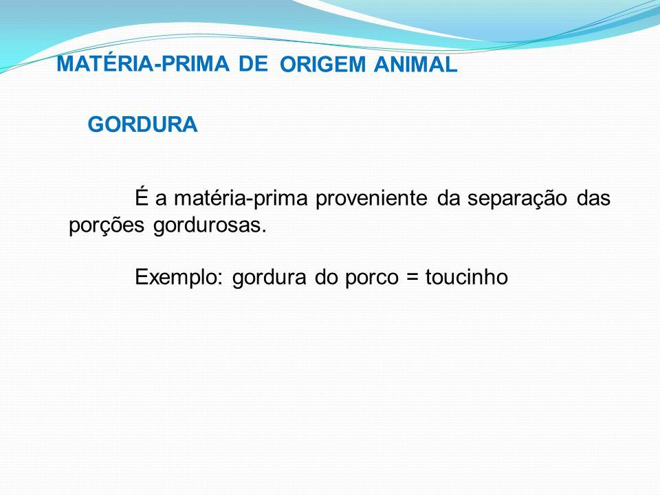 MATÉRIA-PRIMA DE ORIGEM ANIMAL. GORDURA. É a matéria-prima proveniente da separação das porções gordurosas.