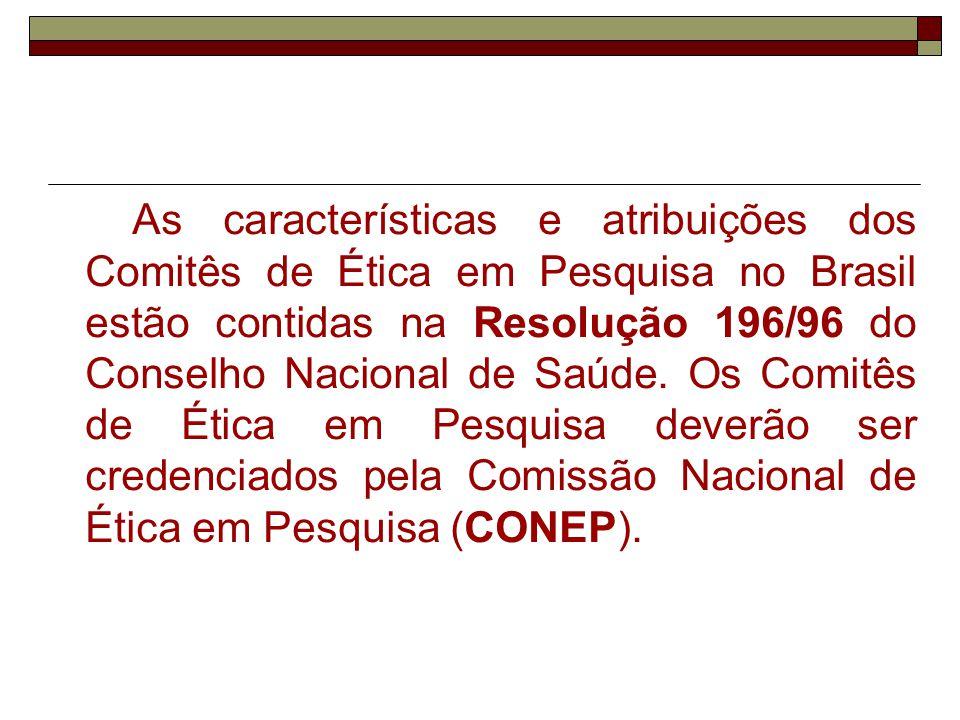 As características e atribuições dos Comitês de Ética em Pesquisa no Brasil estão contidas na Resolução 196/96 do Conselho Nacional de Saúde.